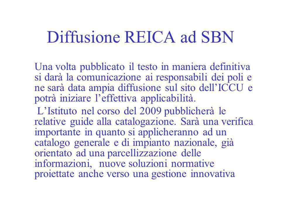 Diffusione REICA ad SBN Una volta pubblicato il testo in maniera definitiva si darà la comunicazione ai responsabili dei poli e ne sarà data ampia diffusione sul sito dellICCU e potrà iniziare leffettiva applicabilità.