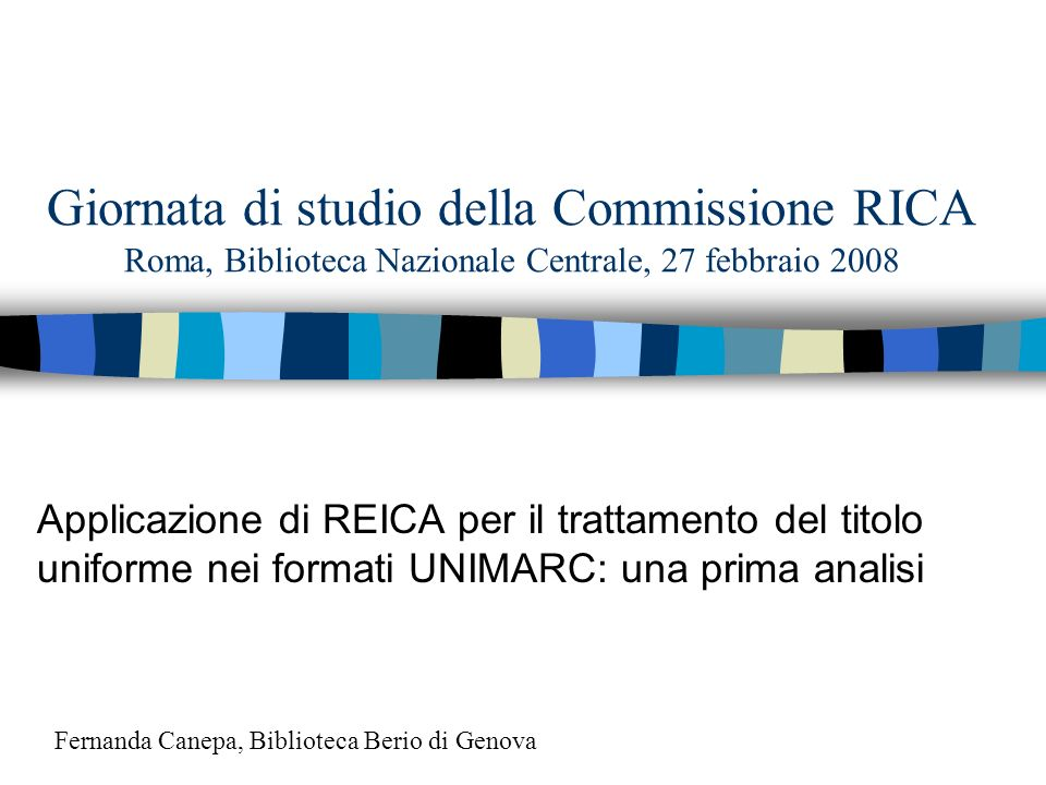 Giornata di studio della Commissione RICA Roma, Biblioteca Nazionale Centrale, 27 febbraio 2008 Applicazione di REICA per il trattamento del titolo uniforme nei formati UNIMARC: una prima analisi Fernanda Canepa, Biblioteca Berio di Genova