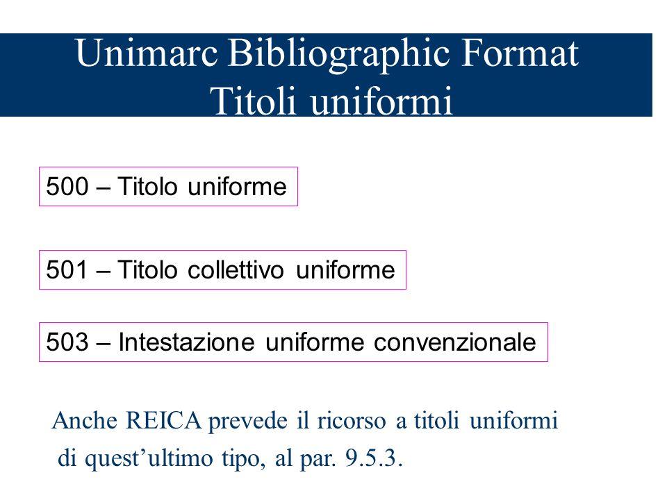 Unimarc Bibliographic Format Titoli uniformi 500 – Titolo uniforme 501 – Titolo collettivo uniforme 503 – Intestazione uniforme convenzionale Anche REICA prevede il ricorso a titoli uniformi di questultimo tipo, al par.