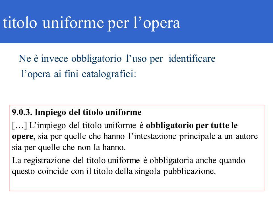 9.0.3. Impiego del titolo uniforme […] Limpiego del titolo uniforme è obbligatorio per tutte le opere, sia per quelle che hanno lintestazione principa