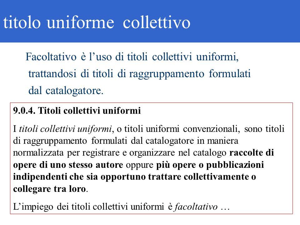 9.0.4. Titoli collettivi uniformi I titoli collettivi uniformi, o titoli uniformi convenzionali, sono titoli di raggruppamento formulati dal catalogat