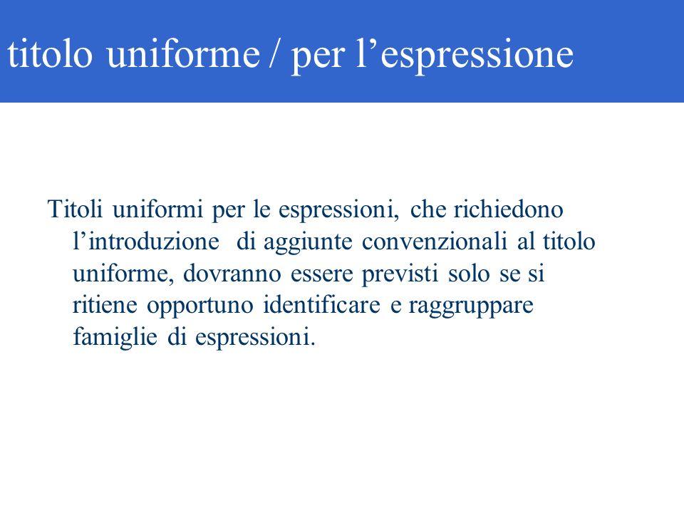 titolo uniforme / per lespressione Titoli uniformi per le espressioni, che richiedono lintroduzione di aggiunte convenzionali al titolo uniforme, dovr