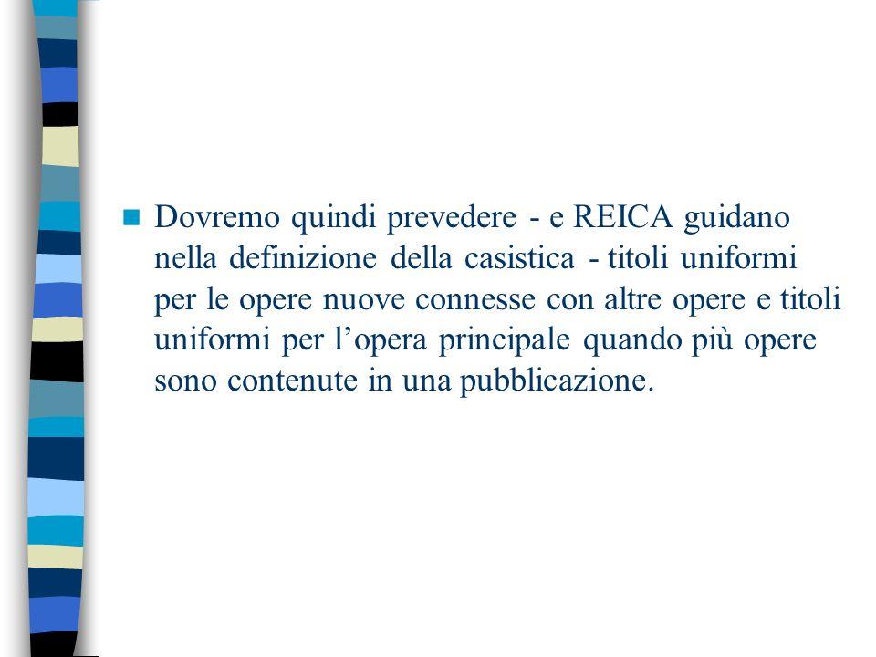 Dovremo quindi prevedere - e REICA guidano nella definizione della casistica - titoli uniformi per le opere nuove connesse con altre opere e titoli uniformi per lopera principale quando più opere sono contenute in una pubblicazione.