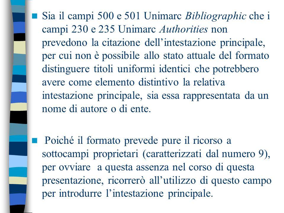 Sia il campi 500 e 501 Unimarc Bibliographic che i campi 230 e 235 Unimarc Authorities non prevedono la citazione dellintestazione principale, per cui non è possibile allo stato attuale del formato distinguere titoli uniformi identici che potrebbero avere come elemento distintivo la relativa intestazione principale, sia essa rappresentata da un nome di autore o di ente.