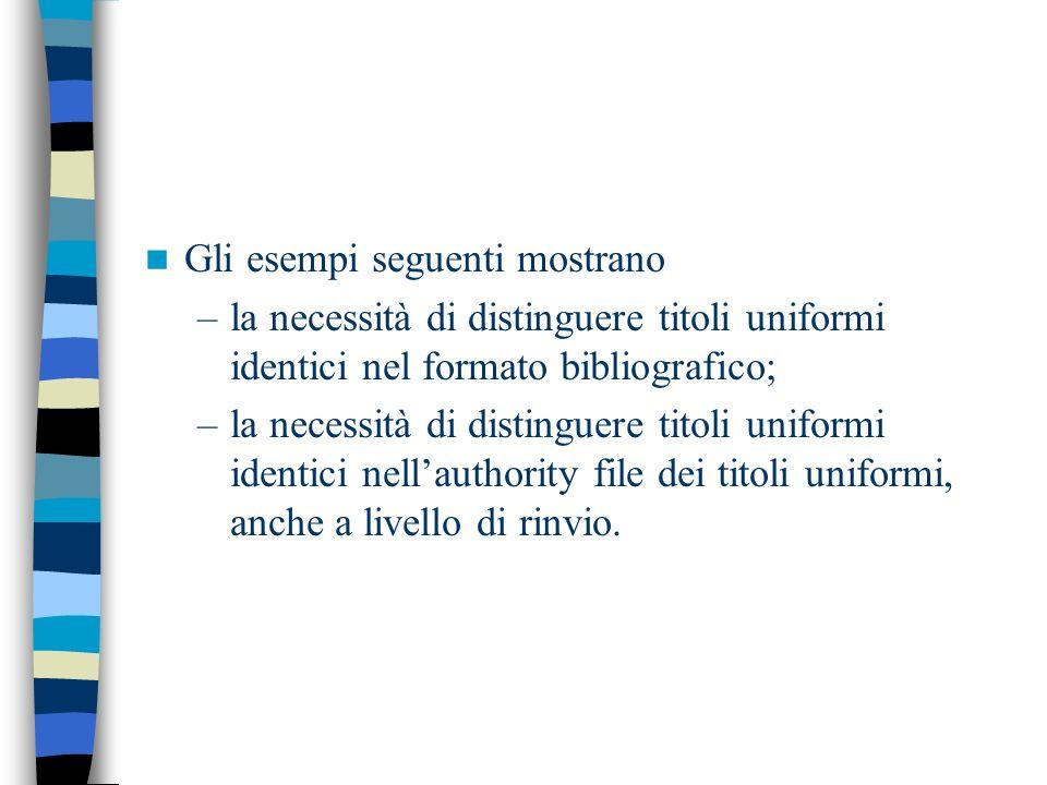 Gli esempi seguenti mostrano –la necessità di distinguere titoli uniformi identici nel formato bibliografico; –la necessità di distinguere titoli unif