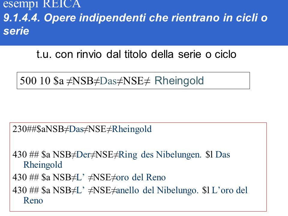 esempi REICA 9.1.4.4. Opere indipendenti che rientrano in cicli o serie 230##$aNSBDasNSERheingold 430 ## $a NSBDerNSERing des Nibelungen. $l Das Rhein