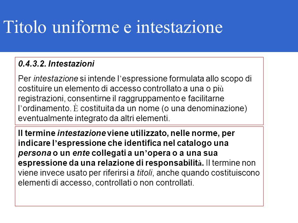 Titolo uniforme e intestazione 0.4.3.2. Intestazioni Per intestazione si intende l espressione formulata allo scopo di costituire un elemento di acces