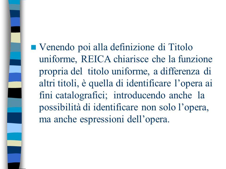 Venendo poi alla definizione di Titolo uniforme, REICA chiarisce che la funzione propria del titolo uniforme, a differenza di altri titoli, è quella di identificare lopera ai fini catalografici; introducendo anche la possibilità di identificare non solo lopera, ma anche espressioni dellopera.