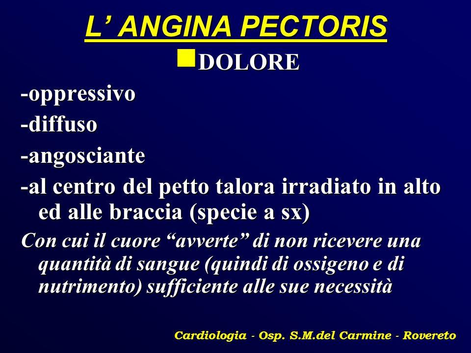 L ANGINA PECTORIS DOLORE DOLORE-oppressivo-diffuso-angosciante -al centro del petto talora irradiato in alto ed alle braccia (specie a sx) Con cui il