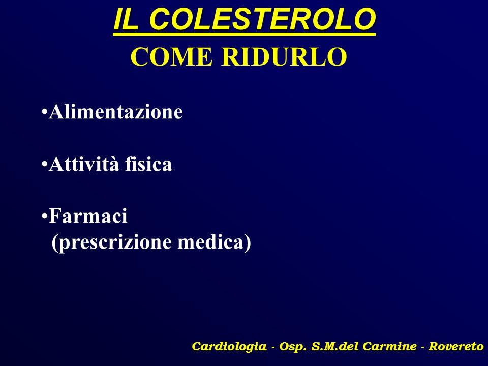 IL COLESTEROLO Cardiologia - Osp. S.M.del Carmine - Rovereto COME RIDURLO Alimentazione Attività fisica Farmaci (prescrizione medica)