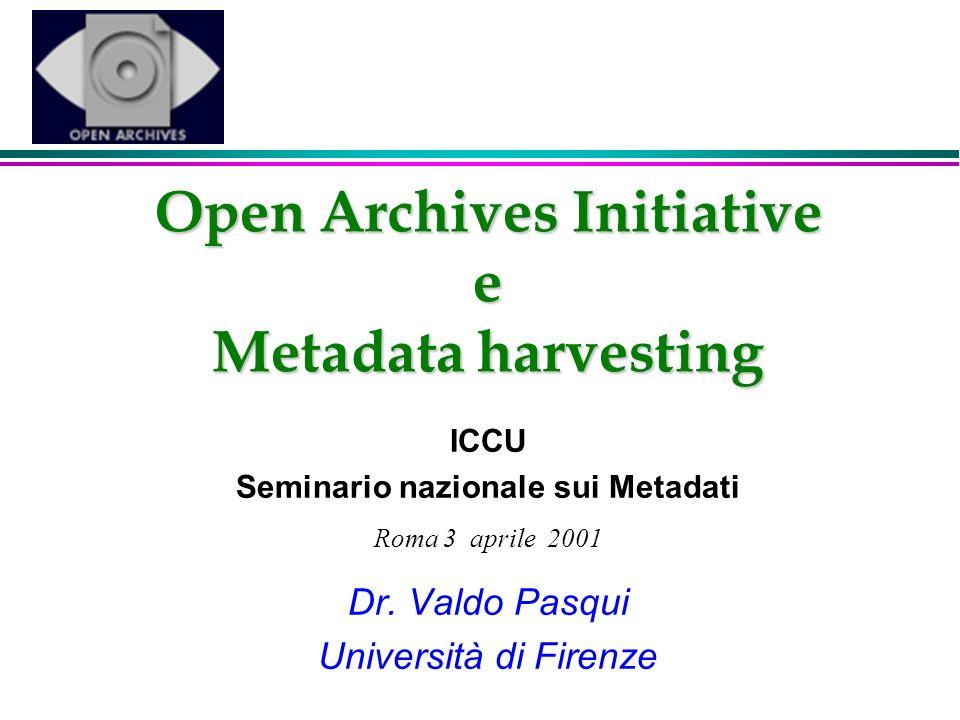 Open Archives Initiative e Metadata harvesting ICCU Seminario nazionale sui Metadati Roma 3 aprile 2001 Dr. Valdo Pasqui Università di Firenze