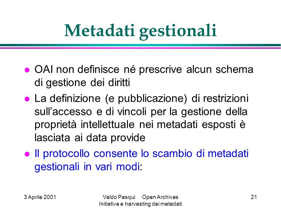 3 Aprile 2001Valdo Pasqui Open Archives Initiative e harvesting dei metadati 21 Metadati gestionali OAI non definisce né prescrive alcun schema di ges