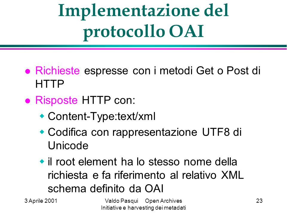 3 Aprile 2001Valdo Pasqui Open Archives Initiative e harvesting dei metadati 23 Implementazione del protocollo OAI Richieste espresse con i metodi Get o Post di HTTP Risposte HTTP con: Content-Type:text/xml Codifica con rappresentazione UTF8 di Unicode il root element ha lo stesso nome della richiesta e fa riferimento al relativo XML schema definito da OAI