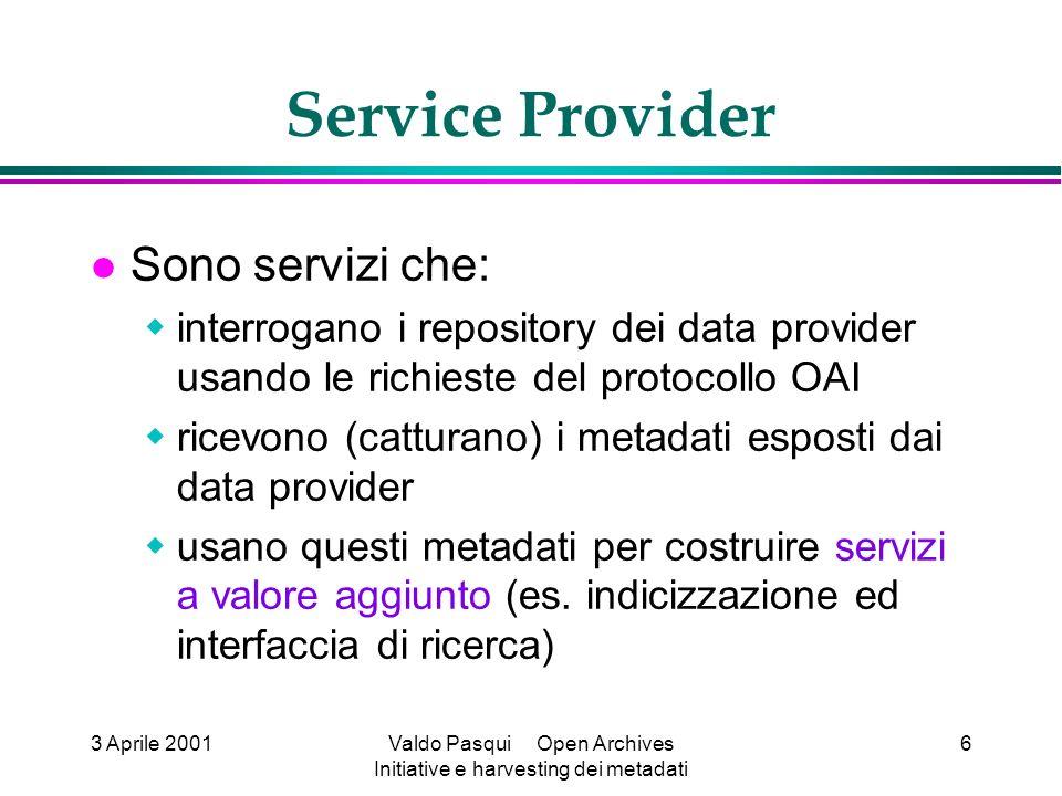 3 Aprile 2001Valdo Pasqui Open Archives Initiative e harvesting dei metadati 6 Service Provider Sono servizi che: interrogano i repository dei data provider usando le richieste del protocollo OAI ricevono (catturano) i metadati esposti dai data provider usano questi metadati per costruire servizi a valore aggiunto (es.