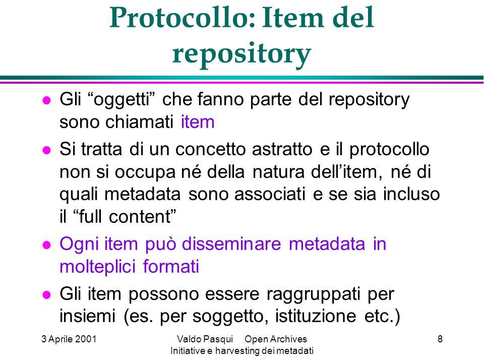 3 Aprile 2001Valdo Pasqui Open Archives Initiative e harvesting dei metadati 8 Protocollo: Item del repository Gli oggetti che fanno parte del reposit