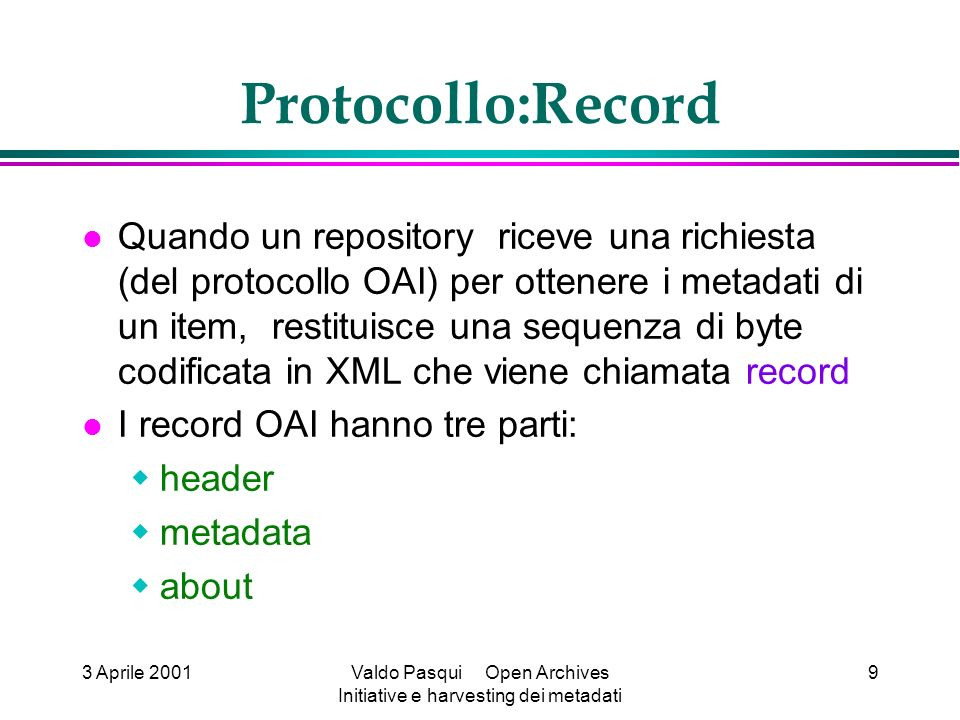 3 Aprile 2001Valdo Pasqui Open Archives Initiative e harvesting dei metadati 9 Protocollo:Record Quando un repository riceve una richiesta (del protocollo OAI) per ottenere i metadati di un item, restituisce una sequenza di byte codificata in XML che viene chiamata record I record OAI hanno tre parti: header metadata about