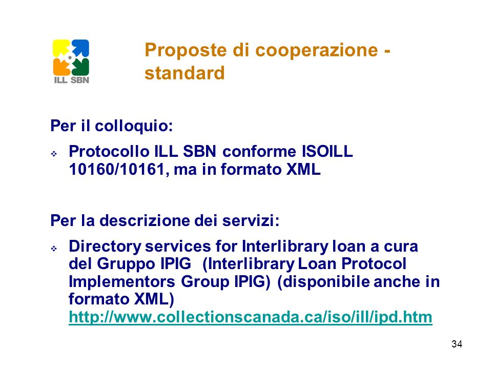 34 Proposte di cooperazione - standard Per il colloquio: Protocollo ILL SBN conforme ISOILL 10160/10161, ma in formato XML Per la descrizione dei serv