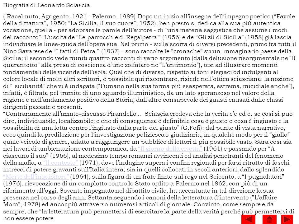 Biografia di Leonardo Sciascia ( Racalmuto, Agrigento, 1921 - Palermo, 1989).Dopo un inizio allinsegna dellimpegno poetico (Favole della dittatura, 19