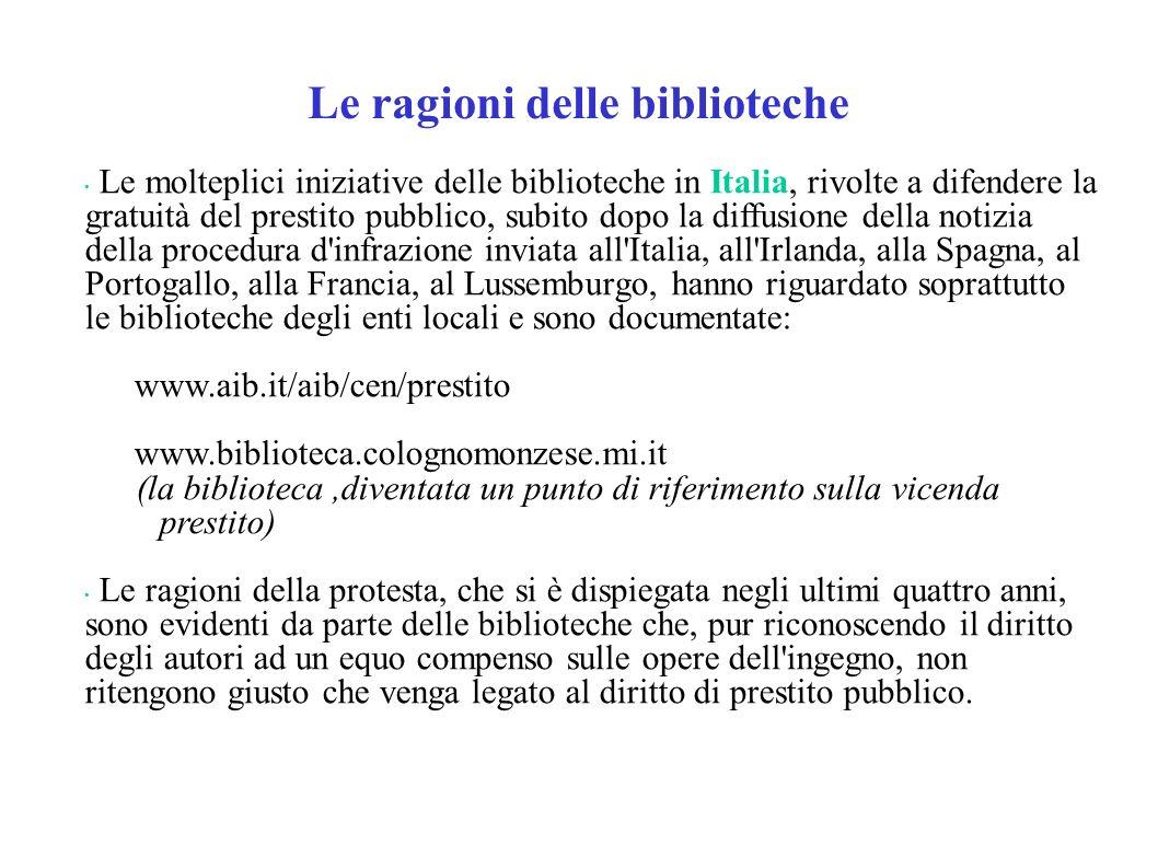 Le ragioni delle biblioteche Le molteplici iniziative delle biblioteche in Italia, rivolte a difendere la gratuità del prestito pubblico, subito dopo la diffusione della notizia della procedura d infrazione inviata all Italia, all Irlanda, alla Spagna, al Portogallo, alla Francia, al Lussemburgo, hanno riguardato soprattutto le biblioteche degli enti locali e sono documentate: www.aib.it/aib/cen/prestito www.biblioteca.colognomonzese.mi.it (la biblioteca,diventata un punto di riferimento sulla vicenda prestito) Le ragioni della protesta, che si è dispiegata negli ultimi quattro anni, sono evidenti da parte delle biblioteche che, pur riconoscendo il diritto degli autori ad un equo compenso sulle opere dell ingegno, non ritengono giusto che venga legato al diritto di prestito pubblico.
