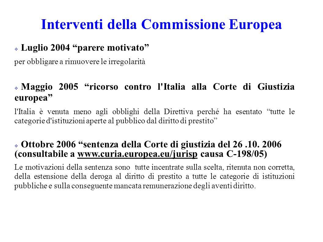 Interventi della Commissione Europea Luglio 2004 parere motivato per obbligare a rimuovere le irregolarità Maggio 2005 ricorso contro l Italia alla Corte di Giustizia europea l Italia è venuta meno agli obblighi della Direttiva perché ha esentato tutte le categorie d istituzioni aperte al pubblico dal diritto di prestito Ottobre 2006 sentenza della Corte di giustizia del 26.10.