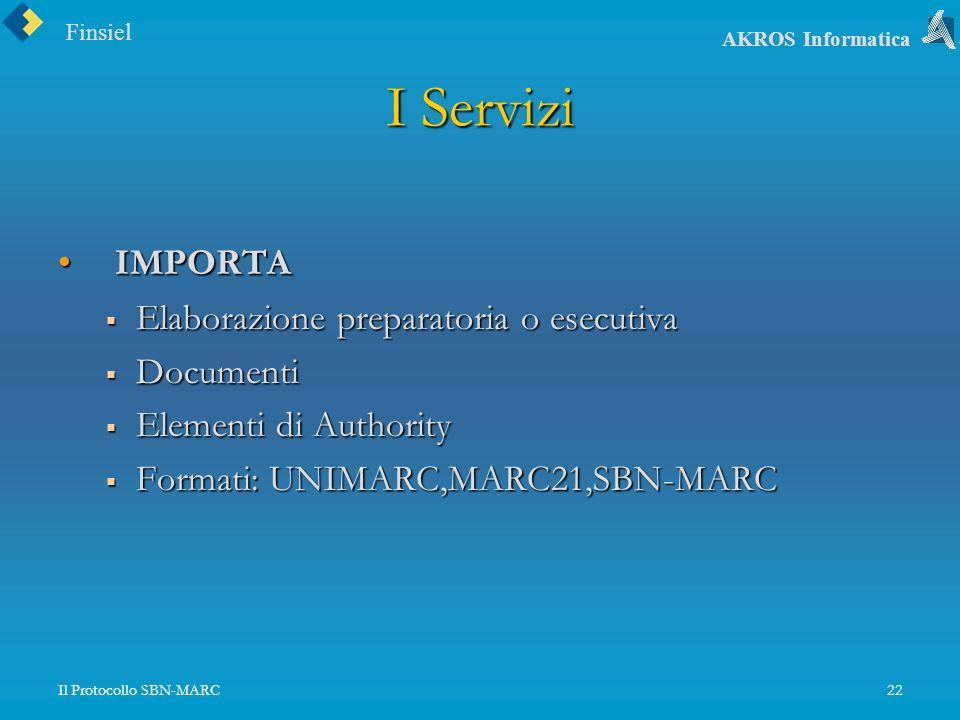 Finsiel AKROS Informatica Il Protocollo SBN-MARC22 I Servizi IMPORTA IMPORTA Elaborazione preparatoria o esecutiva Elaborazione preparatoria o esecutiva Documenti Documenti Elementi di Authority Elementi di Authority Formati: UNIMARC,MARC21,SBN-MARC Formati: UNIMARC,MARC21,SBN-MARC