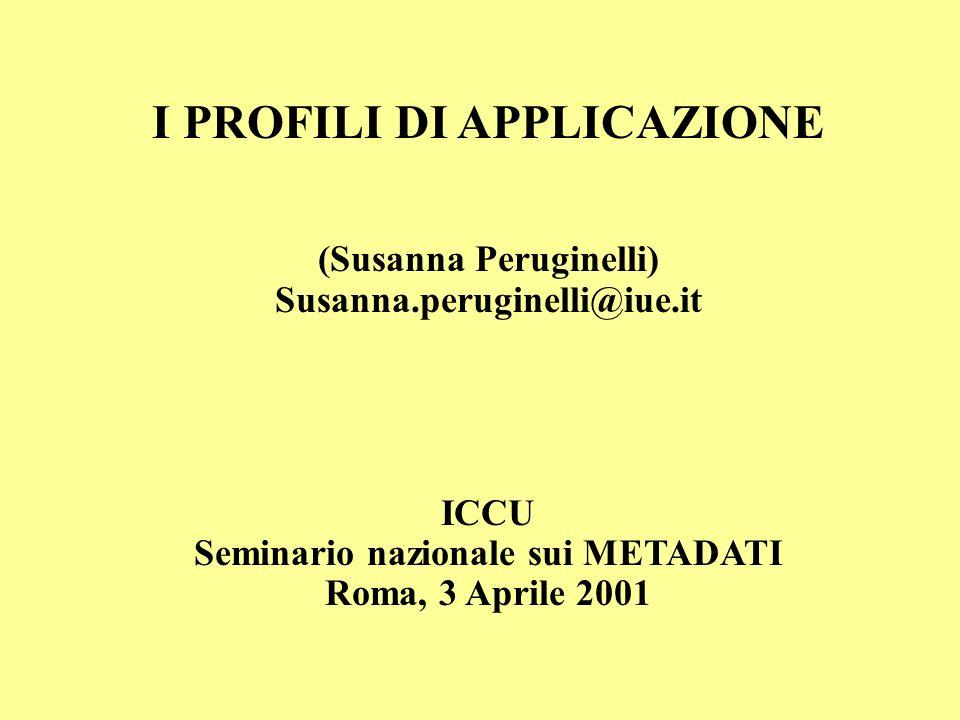 I PROFILI DI APPLICAZIONE (Susanna Peruginelli) Susanna.peruginelli@iue.it ICCU Seminario nazionale sui METADATI Roma, 3 Aprile 2001