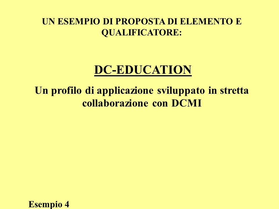 UN ESEMPIO DI PROPOSTA DI ELEMENTO E QUALIFICATORE: DC-EDUCATION Un profilo di applicazione sviluppato in stretta collaborazione con DCMI Esempio 4