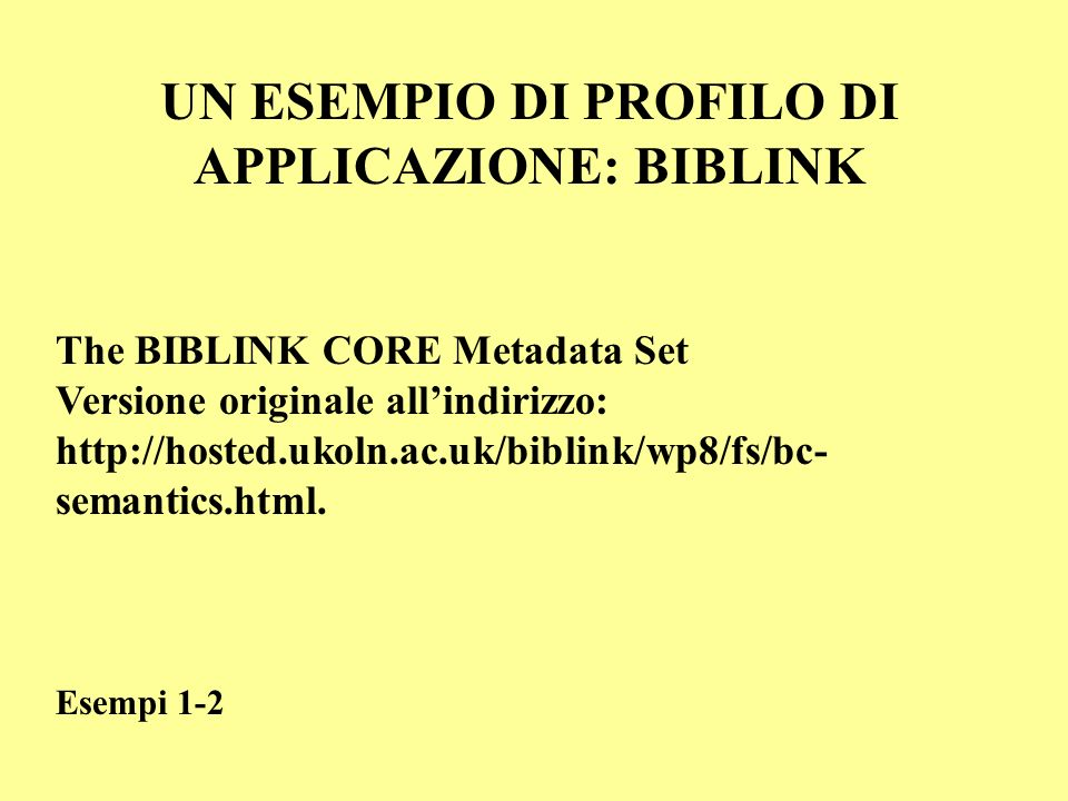 UN ESEMPIO DI PROFILO DI APPLICAZIONE: BIBLINK The BIBLINK CORE Metadata Set Versione originale allindirizzo: http://hosted.ukoln.ac.uk/biblink/wp8/fs
