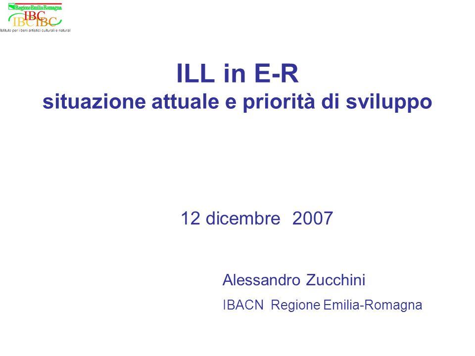 ILL in E-R situazione attuale e priorità di sviluppo 12 dicembre 2007 Alessandro Zucchini IBACN Regione Emilia-Romagna