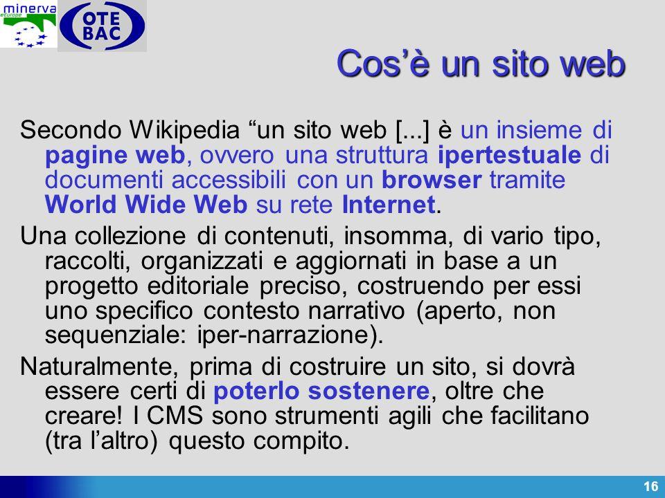 16 Cosè un sito web Secondo Wikipedia un sito web [...] è un insieme di pagine web, ovvero una struttura ipertestuale di documenti accessibili con un browser tramite World Wide Web su rete Internet.