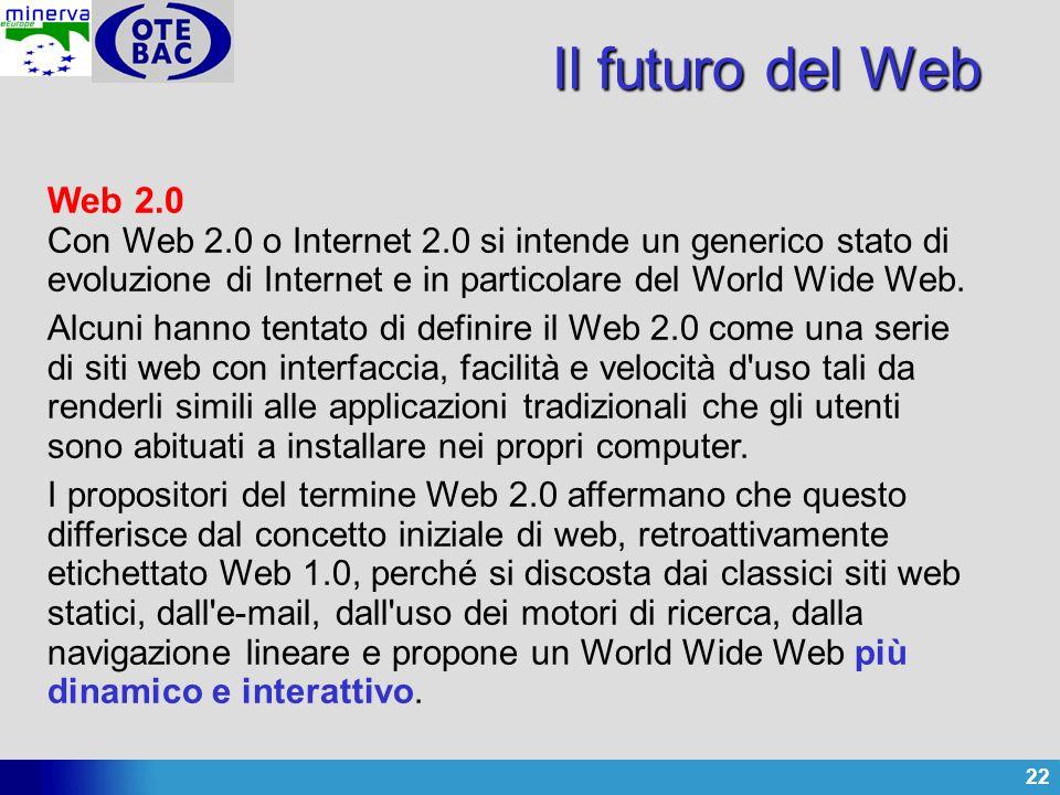 22 Il futuro del Web Web 2.0 Con Web 2.0 o Internet 2.0 si intende un generico stato di evoluzione di Internet e in particolare del World Wide Web. Al
