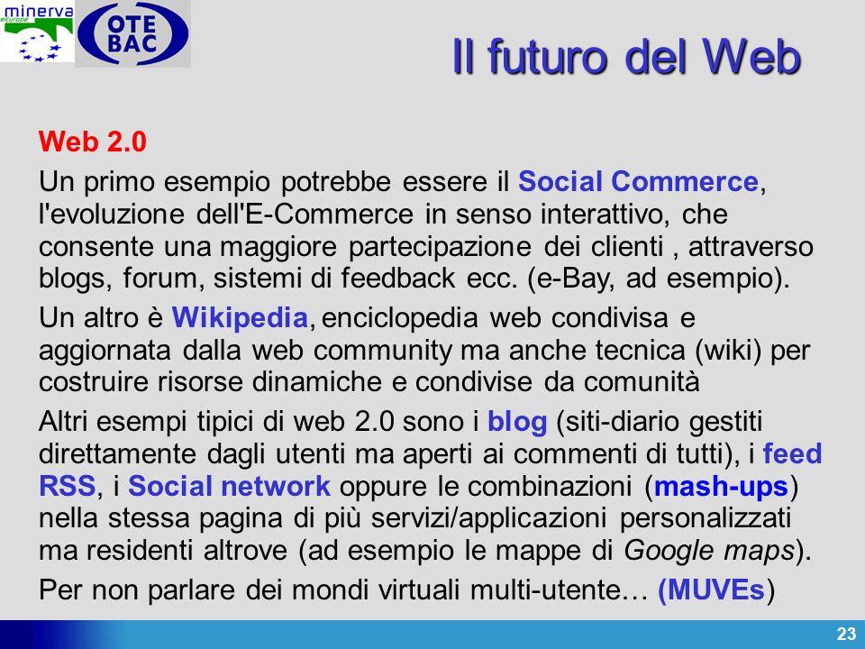 23 Il futuro del Web Web 2.0 Un primo esempio potrebbe essere il Social Commerce, l evoluzione dell E-Commerce in senso interattivo, che consente una maggiore partecipazione dei clienti, attraverso blogs, forum, sistemi di feedback ecc.