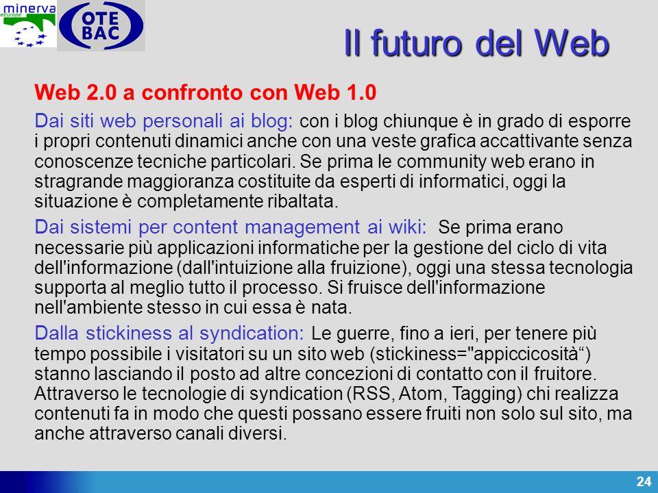 24 Il futuro del Web Web 2.0 a confronto con Web 1.0 Dai siti web personali ai blog: con i blog chiunque è in grado di esporre i propri contenuti dinamici anche con una veste grafica accattivante senza conoscenze tecniche particolari.