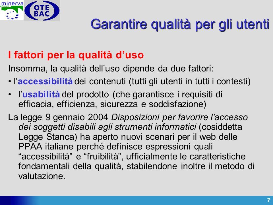7 Garantire qualità per gli utenti I fattori per la qualità duso Insomma, la qualità delluso dipende da due fattori: laccessibilità dei contenuti (tutti gli utenti in tutti i contesti) lusabilità del prodotto (che garantisce i requisiti di efficacia, efficienza, sicurezza e soddisfazione) La legge 9 gennaio 2004 Disposizioni per favorire laccesso dei soggetti disabili agli strumenti informatici (cosiddetta Legge Stanca) ha aperto nuovi scenari per il web delle PPAA italiane perché definisce espressioni quali accessibilità e fruibilità, ufficialmente le caratteristiche fondamentali della qualità, stabilendone inoltre il metodo di valutazione.