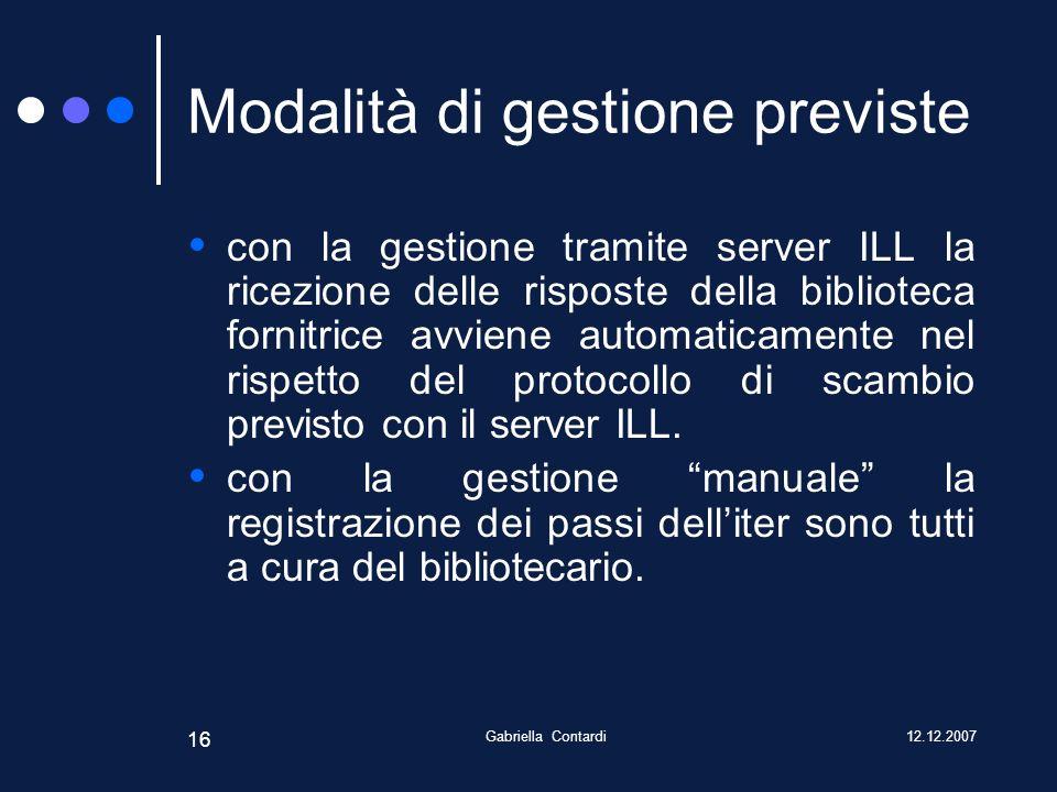 12.12.2007Gabriella Contardi 16 Modalità di gestione previste con la gestione tramite server ILL la ricezione delle risposte della biblioteca fornitrice avviene automaticamente nel rispetto del protocollo di scambio previsto con il server ILL.