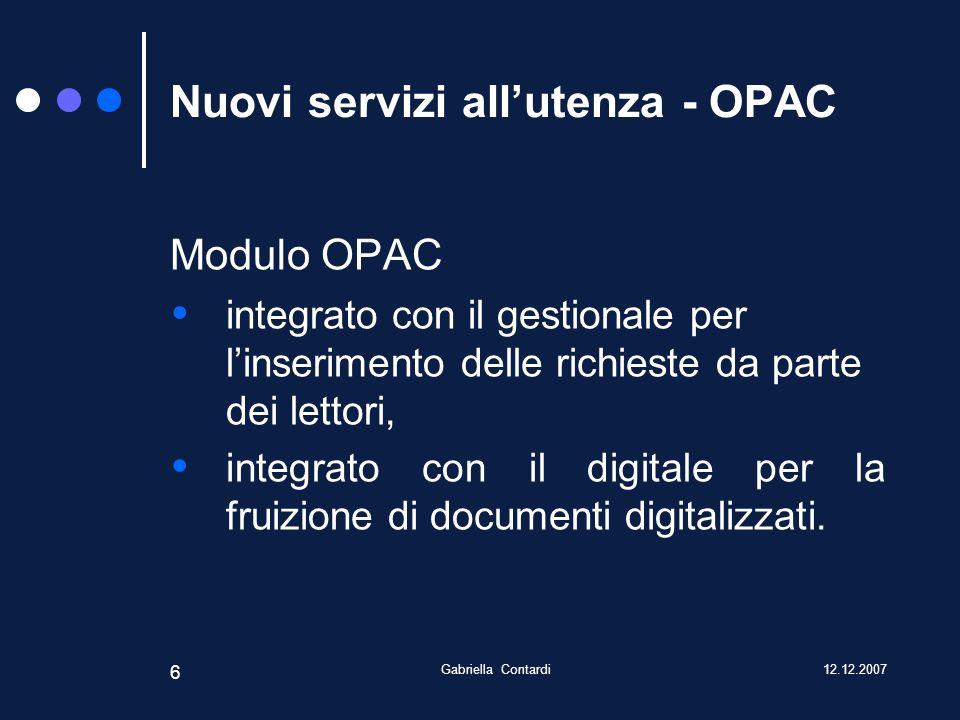 12.12.2007Gabriella Contardi 6 Nuovi servizi allutenza - OPAC Modulo OPAC integrato con il gestionale per linserimento delle richieste da parte dei lettori, integrato con il digitale per la fruizione di documenti digitalizzati.