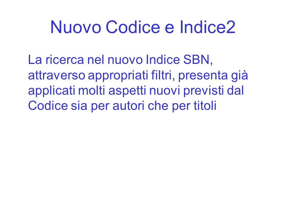 Nuovo Codice e Indice2 La ricerca nel nuovo Indice SBN, attraverso appropriati filtri, presenta già applicati molti aspetti nuovi previsti dal Codice