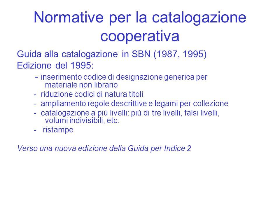 Normative per la catalogazione cooperativa Guida alla catalogazione in SBN (1987, 1995) Edizione del 1995: - inserimento codice di designazione generi