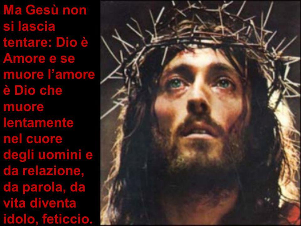 Ma Gesù non si lascia tentare: Dio è Amore e se muore lamore è Dio che muore lentamente nel cuore degli uomini e da relazione, da parola, da vita dive