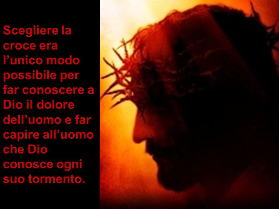 Scegliere la croce era lunico modo possibile per far conoscere a Dio il dolore delluomo e far capire alluomo che Dio conosce ogni suo tormento.