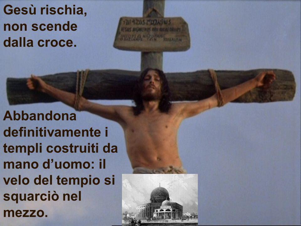 Gesù rischia, non scende dalla croce. Abbandona definitivamente i templi costruiti da mano duomo: il velo del tempio si squarciò nel mezzo.