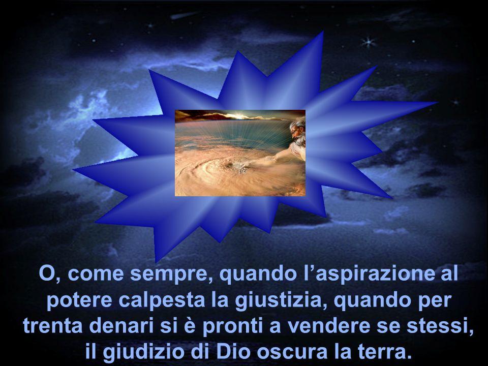 O, come sempre, quando laspirazione al potere calpesta la giustizia, quando per trenta denari si è pronti a vendere se stessi, il giudizio di Dio oscu
