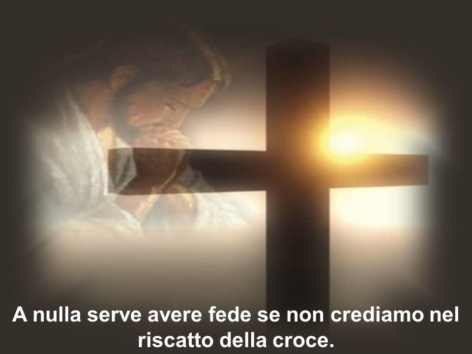 A nulla serve avere fede se non crediamo nel riscatto della croce.