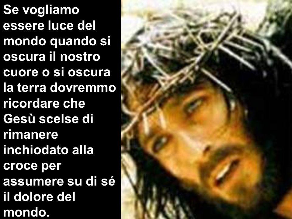 Se vogliamo essere luce del mondo quando si oscura il nostro cuore o si oscura la terra dovremmo ricordare che Gesù scelse di rimanere inchiodato alla