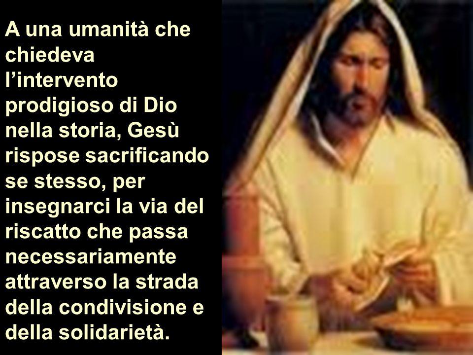 A una umanità che chiedeva lintervento prodigioso di Dio nella storia, Gesù rispose sacrificando se stesso, per insegnarci la via del riscatto che pas