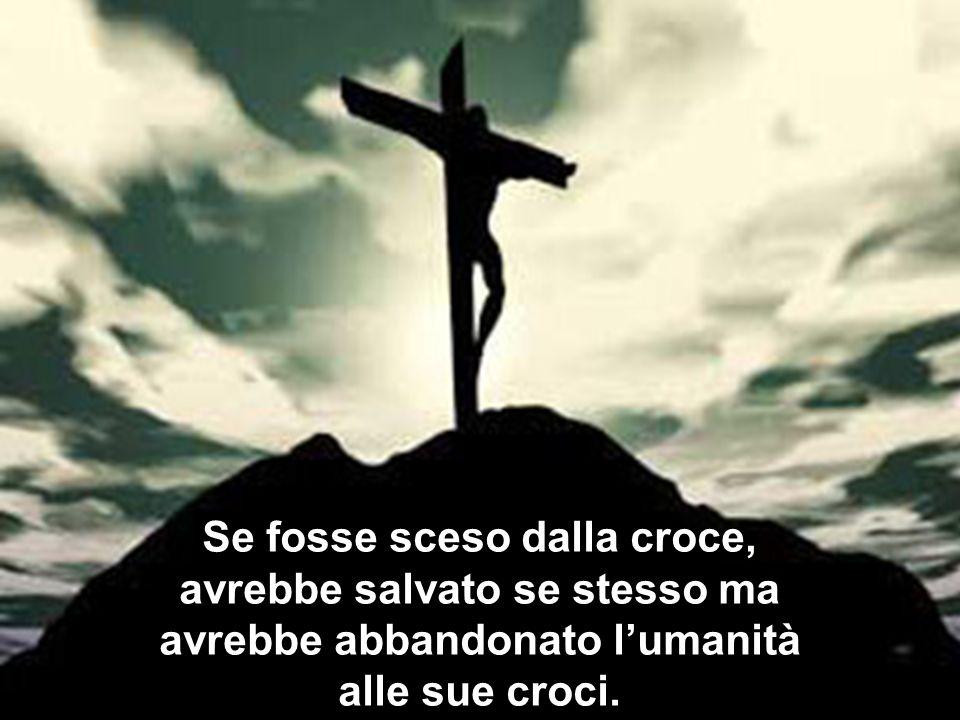 Se fosse sceso dalla croce, avrebbe salvato se stesso ma avrebbe abbandonato lumanità alle sue croci.