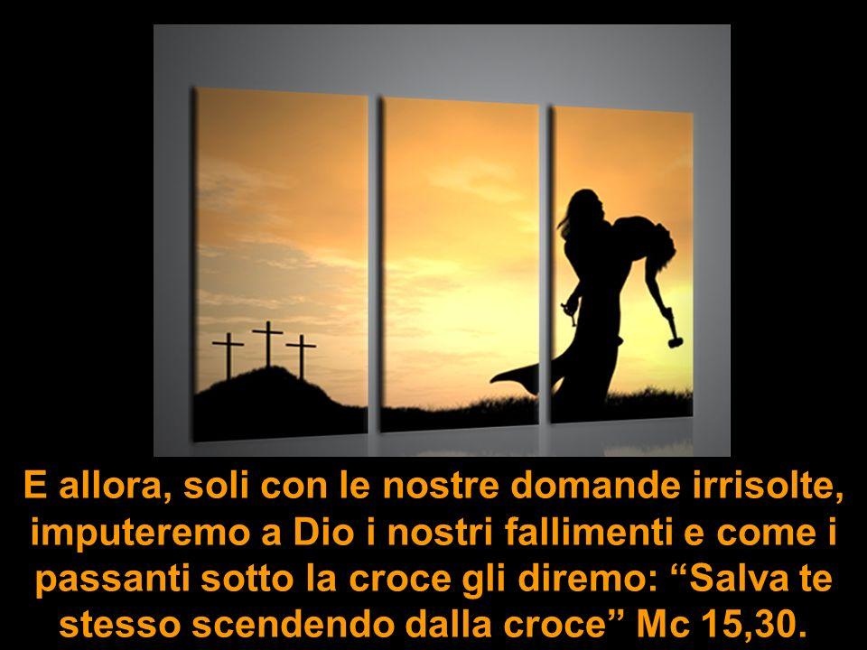 E allora, soli con le nostre domande irrisolte, imputeremo a Dio i nostri fallimenti e come i passanti sotto la croce gli diremo: Salva te stesso scen