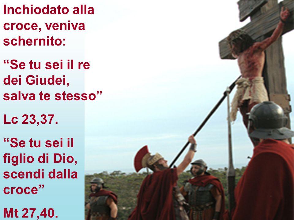 Inchiodato alla croce, veniva schernito: Se tu sei il re dei Giudei, salva te stesso Lc 23,37. Se tu sei il figlio di Dio, scendi dalla croce Mt 27,40