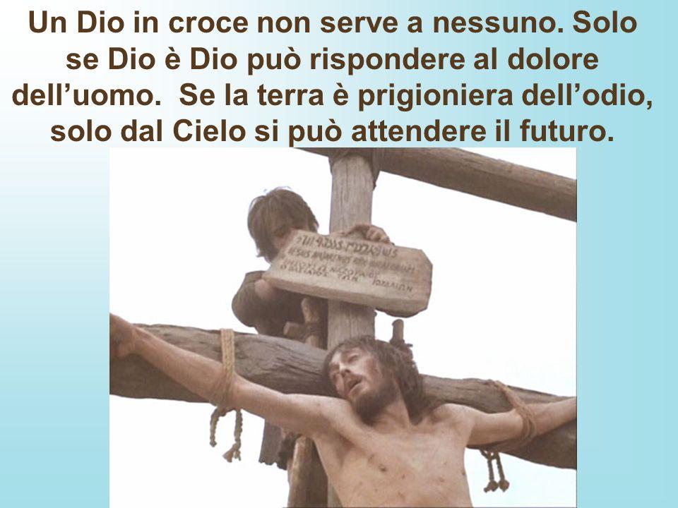 Un Dio in croce non serve a nessuno. Solo se Dio è Dio può rispondere al dolore delluomo. Se la terra è prigioniera dellodio, solo dal Cielo si può at