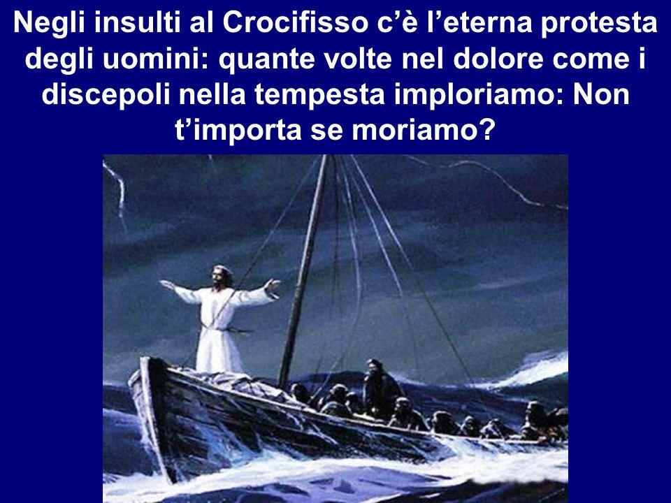 Negli insulti al Crocifisso cè leterna protesta degli uomini: quante volte nel dolore come i discepoli nella tempesta imploriamo: Non timporta se mori